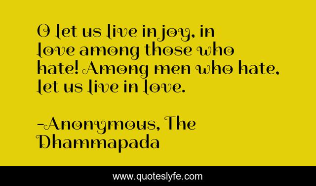 O let us live in joy, in love among those who hate! Among men who hate, let us live in love.