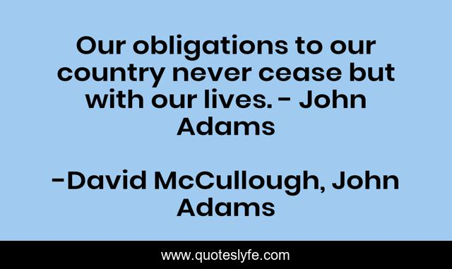 Our obligations to our country never cease but with our lives. - John Adams