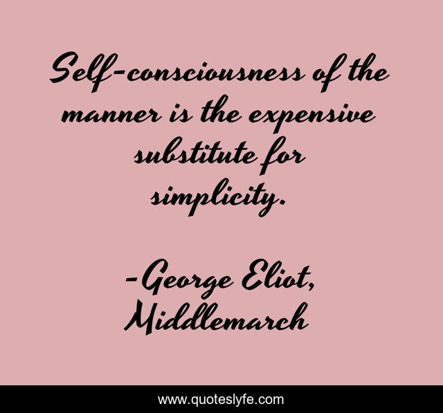 Self-consciousness of the manner is the expensive substitute for simplicity.