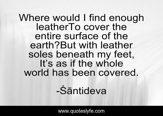 Where would I find enough leatherTo cover the entire surface of the earth?But with leather soles beneath my feet, It's as if the whole world has been covered.