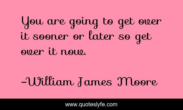 You are going to get over it sooner or later so get over it now.