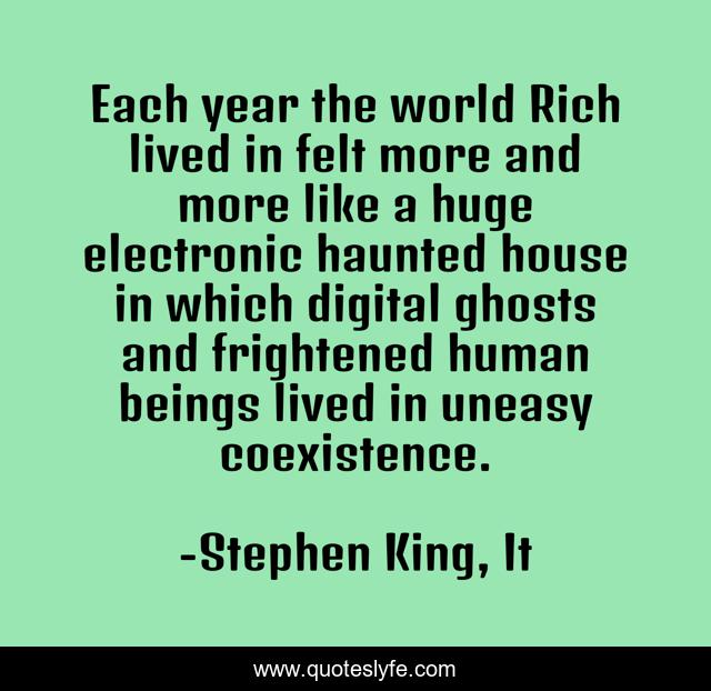 Each year the world Rich lived in felt more and more like a huge electronic haunted house in which digital ghosts and frightened human beings lived in uneasy coexistence.