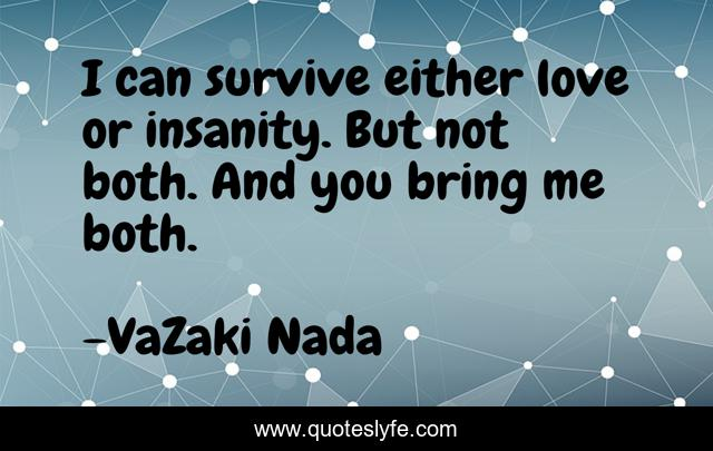 I can survive either love or insanity. But not both. And you bring me both.