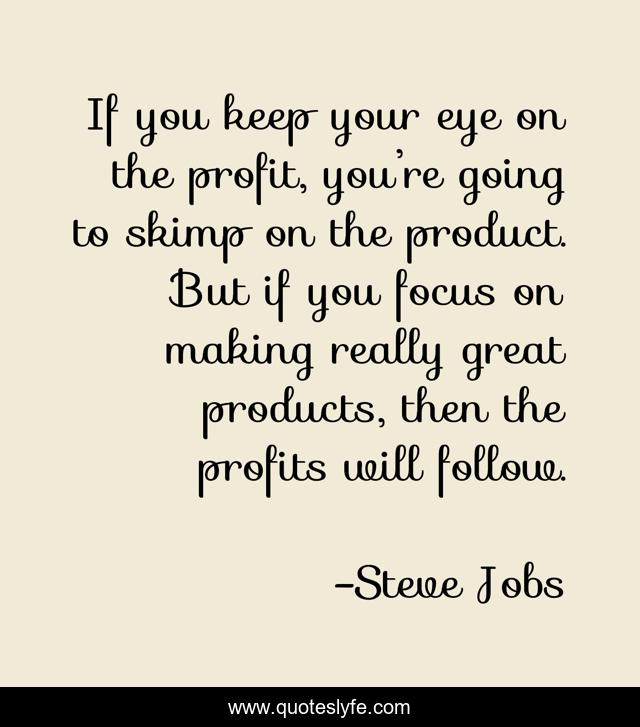 If you keep your eye on the profit, you're going to skimp on the product. But if you focus on making really great products, then the profits will follow.