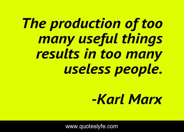 The production of too many useful things results in too many useless people.