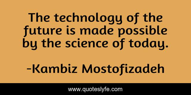The technology of the future is made possible by the science of today.