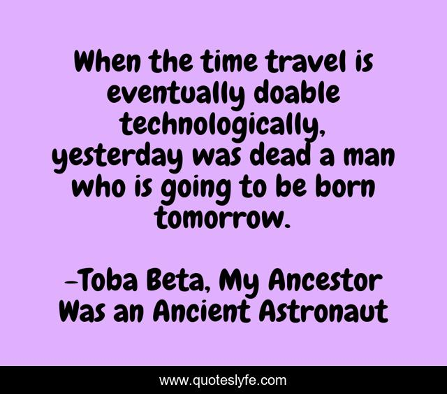 When the time travel is eventually doable technologically, yesterday was dead a man who is going to be born tomorrow.