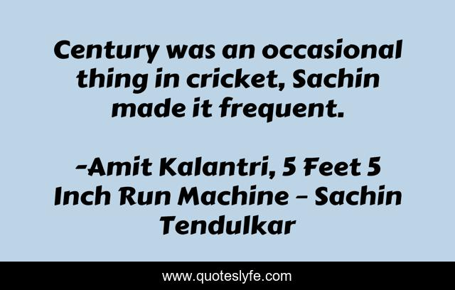 Century was an occasional thing in cricket, Sachin made it frequent.