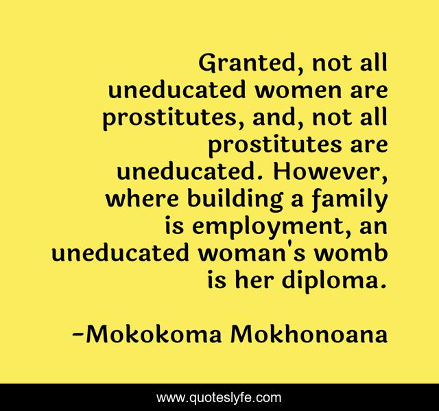 Granted, not all uneducated women are prostitutes, and, not all prostitutes are uneducated. However, where building a family is employment, an uneducated woman's womb is her diploma.