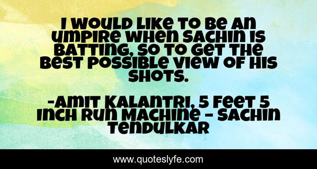 I would like to be an umpire when Sachin is batting, so to get the best possible view of his shots.