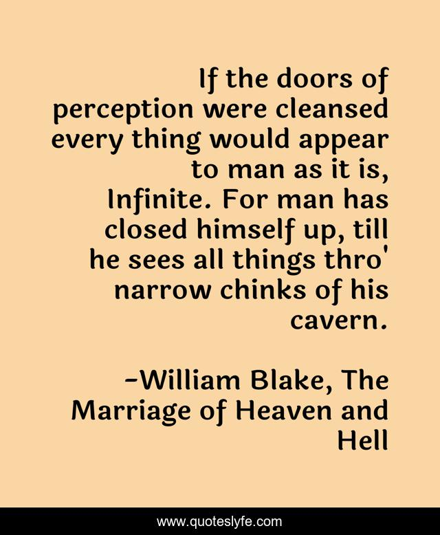 If the doors of perception were cleansed every thing would appear to man as it is, Infinite. For man has closed himself up, till he sees all things thro' narrow chinks of his cavern.