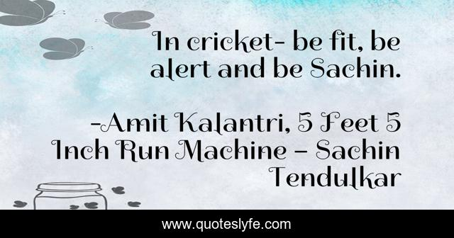 In cricket- be fit, be alert and be Sachin.
