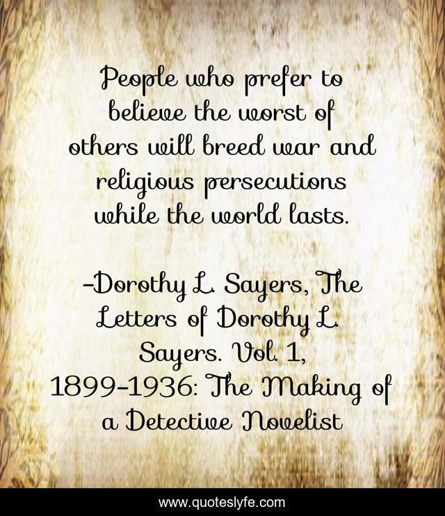 People who prefer to believe the worst of others will breed war and religious persecutions while the world lasts.