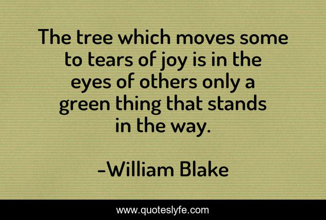 The tree which moves some to tears of joy is in the eyes of others only a green thing that stands in the way.