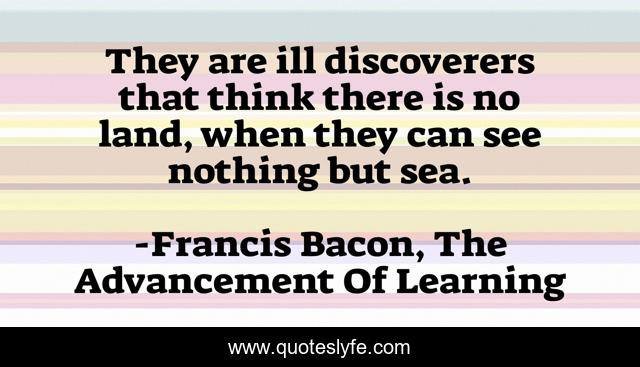 They are ill discoverers that think there is no land, when they can see nothing but sea.