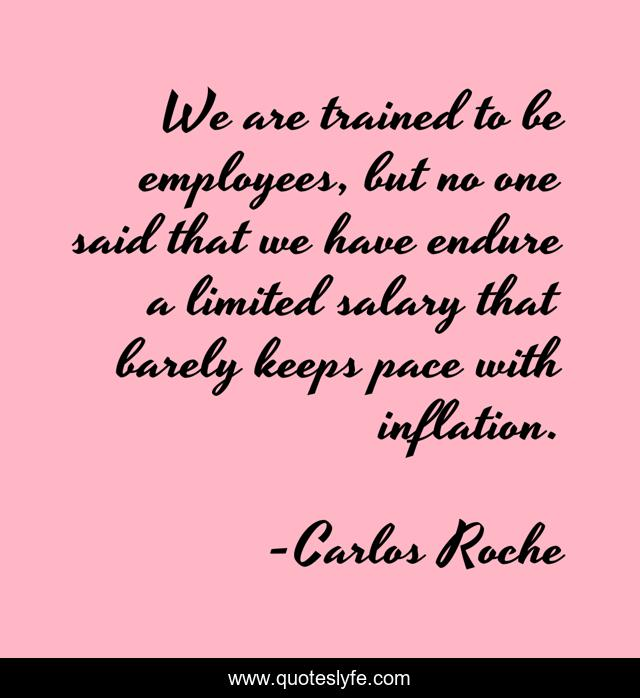 We are trained to be employees, but no one said that we have endure a limited salary that barely keeps pace with inflation.