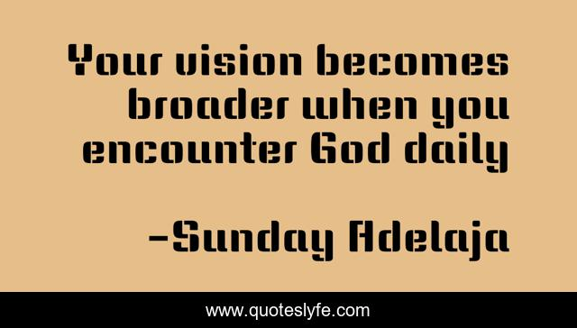 Your vision becomes broader when you encounter God daily