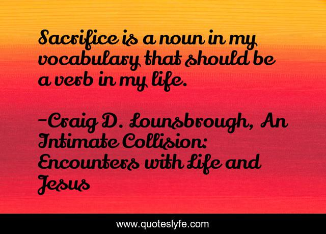 Sacrifice is a noun in my vocabulary that should be a verb in my life.