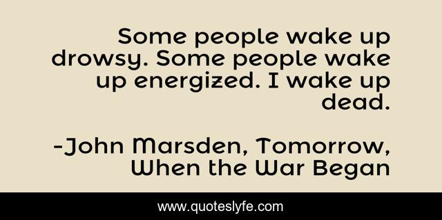 Some people wake up drowsy. Some people wake up energized. I wake up dead.
