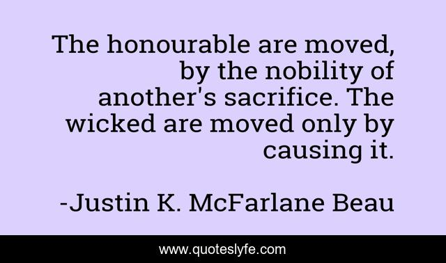 The honourable are moved, by the nobility of another's sacrifice. The wicked are moved only by causing it.
