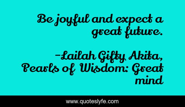 Be joyful and expect a great future.