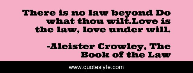 There is no law beyond Do what thou wilt.Love is the law, love under will.
