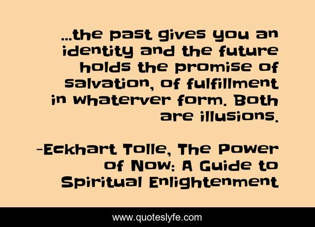 ...the past gives you an identity and the future holds the promise of salvation, of fulfillment in whaterver form. Both are illusions.