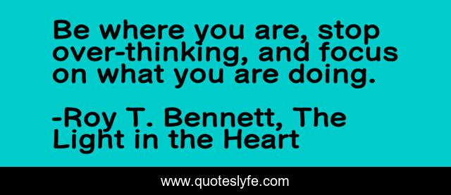 Be where you are, stop over-thinking, and focus on what you are doing.
