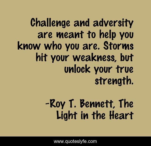 Challenge and adversity are meant to help you know who you are. Storms hit your weakness, but unlock your true strength.