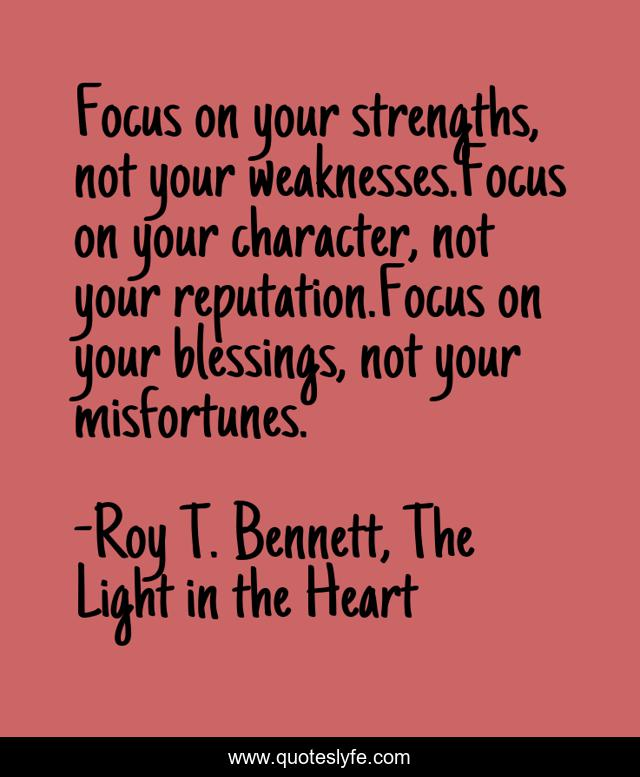 Focus on your strengths, not your weaknesses.Focus on your character, not your reputation.Focus on your blessings, not your misfortunes.