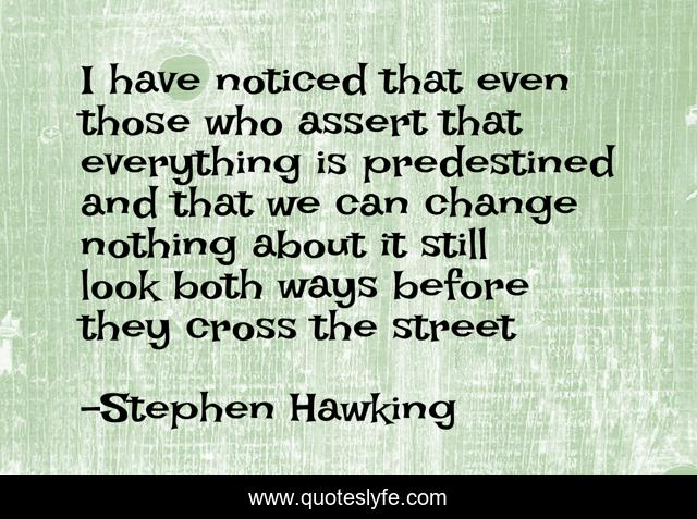 I have noticed that even those who assert that everything is predestined and that we can change nothing about it still look both ways before they cross the street