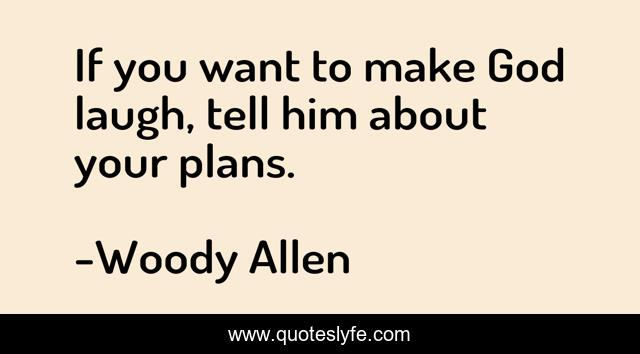 If you want to make God laugh, tell him about your plans.