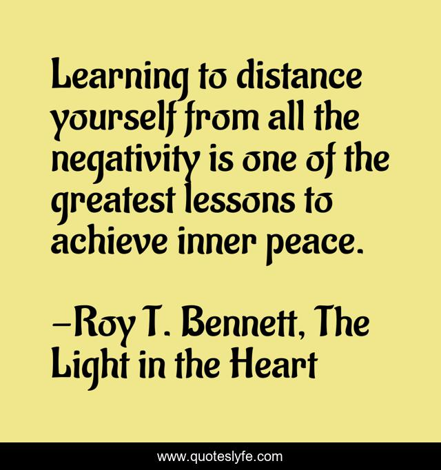 Learning to distance yourself from all the negativity is one of the greatest lessons to achieve inner peace.