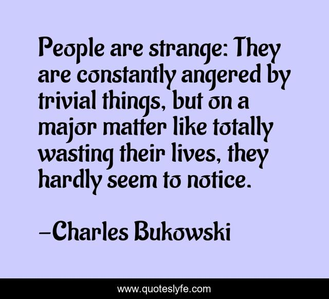 People are strange: They are constantly angered by trivial things, but on a major matter like totally wasting their lives, they hardly seem to notice.