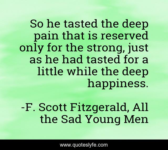 So he tasted the deep pain that is reserved only for the strong, just as he had tasted for a little while the deep happiness.