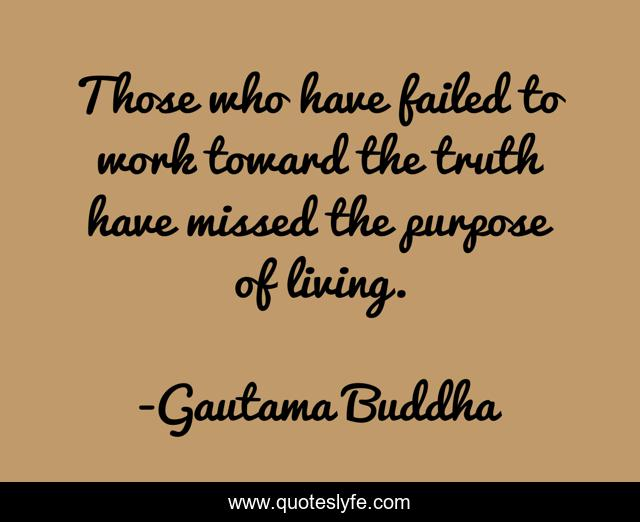 Those who have failed to work toward the truth have missed the purpose of living.