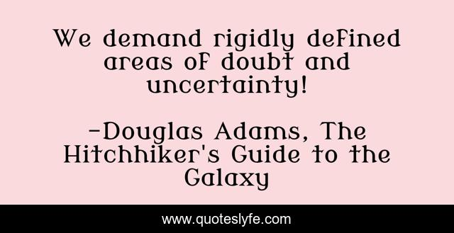 We demand rigidly defined areas of doubt and uncertainty!