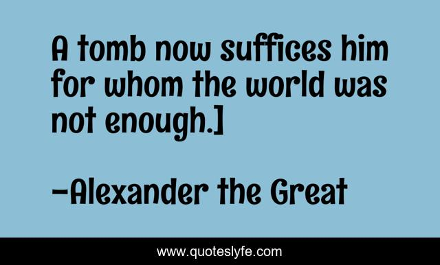A tomb now suffices him for whom the world was not enough.]