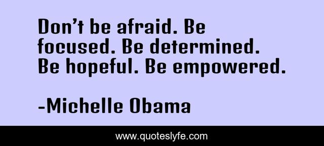 Don't be afraid. Be focused. Be determined. Be hopeful. Be empowered.