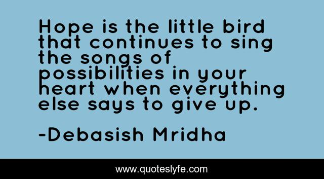Hope is the little bird that continues to sing the songs of possibilities in your heart when everything else says to give up.