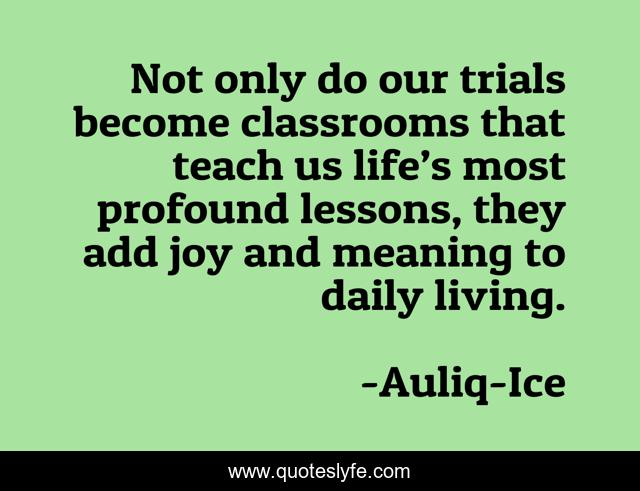 Not only do our trials become classrooms that teach us life's most profound lessons, they add joy and meaning to daily living.