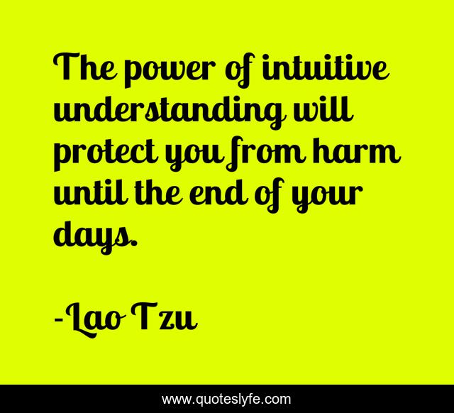 The power of intuitive understanding will protect you from harm until the end of your days.