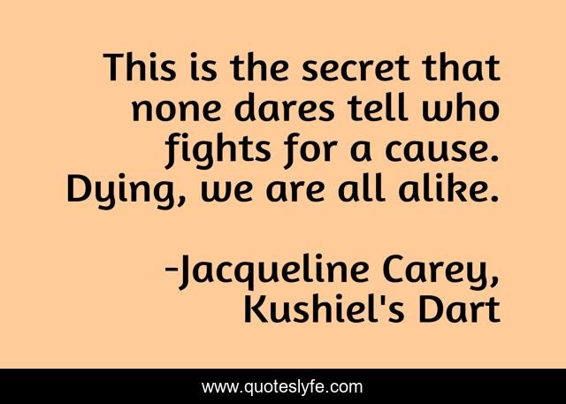 This is the secret that none dares tell who fights for a cause. Dying, we are all alike.