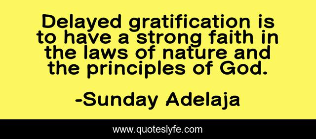 Delayed gratification is to have a strong faith in the laws of nature and the principles of God.