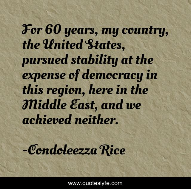 For 60 years, my country, the United States, pursued stability at the expense of democracy in this region, here in the Middle East, and we achieved neither.
