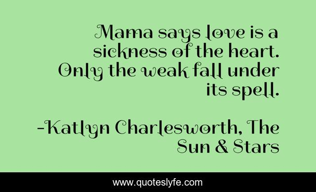 Mama says love is a sickness of the heart. Only the weak fall under its spell.