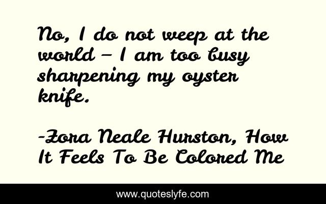 No, I do not weep at the world – I am too busy sharpening my oyster knife.