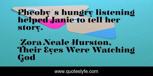 Pheoby's hungry listening helped Janie to tell her story.