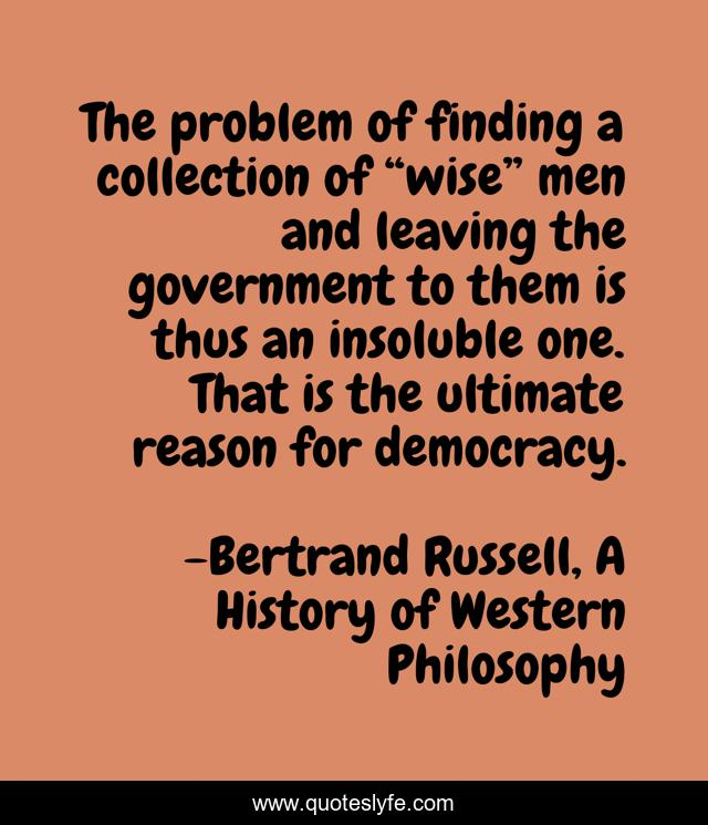 """The problem of finding a collection of """"wise"""" men and leaving the government to them is thus an insoluble one. That is the ultimate reason for democracy."""