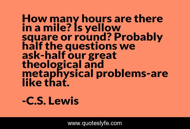 How many hours are there in a mile? Is yellow square or round? Probably half the questions we ask-half our great theological and metaphysical problems-are like that.